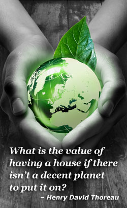 """What is the value of having a house if there isn't a decent planet to put it on?"" – Henry David Thoreau"